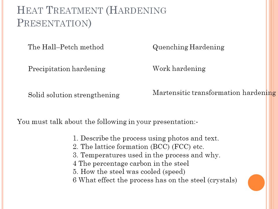 H EAT T REATMENT (H ARDENING P RESENTATION ) The Hall–Petch method Work hardening Solid solution strengthening Precipitation hardening Martensitic transformation hardening Quenching Hardening You must talk about the following in your presentation:- 1.
