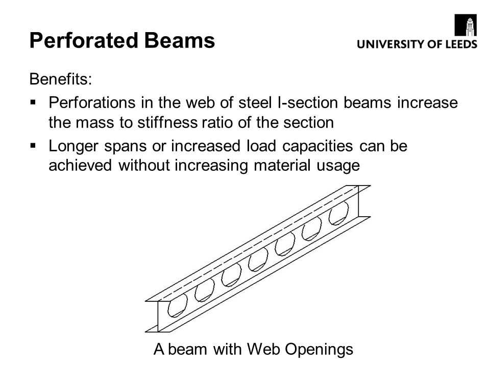 Perforated Beams Benefits: Perforations in the web of steel I-section beams increase the mass to stiffness ratio of the section Longer spans or increa