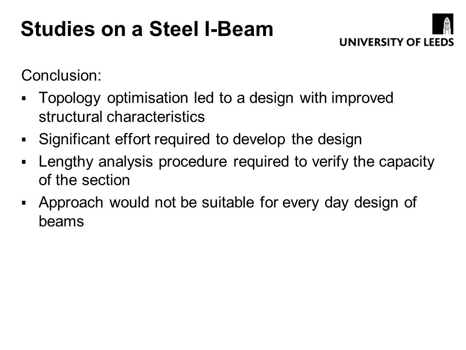 Studies on a Steel I-Beam Conclusion: Topology optimisation led to a design with improved structural characteristics Significant effort required to de