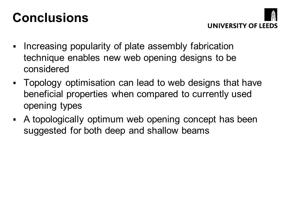 Conclusions Increasing popularity of plate assembly fabrication technique enables new web opening designs to be considered Topology optimisation can l
