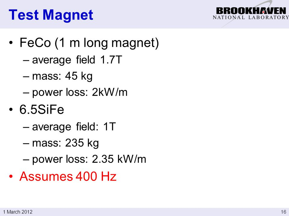161 March 2012 FeCo (1 m long magnet) –average field 1.7T –mass: 45 kg –power loss: 2kW/m 6.5SiFe –average field: 1T –mass: 235 kg –power loss: 2.35 kW/m Assumes 400 Hz Test Magnet