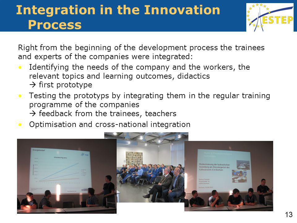 Integration in the Innovation Process Right from the beginning of the development process the trainees and experts of the companies were integrated: Identifying the needs of the company and the workers, the relevant topics and learning outcomes, didactics first prototype Testing the prototyps by integrating them in the regular training programme of the companies feedback from the trainees, teachers Optimisation and cross-national integration 13