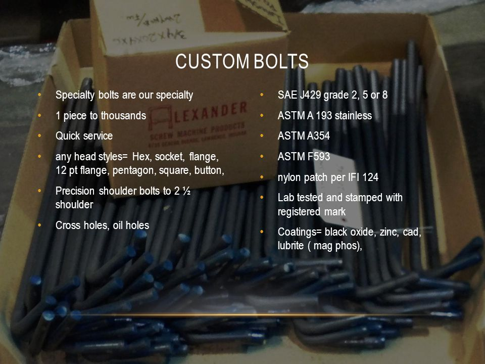 Specialty bolts are our specialty 1 piece to thousands Quick service any head styles= Hex, socket, flange, 12 pt flange, pentagon, square, button, Precision shoulder bolts to 2 ½ shoulder Cross holes, oil holes SAE J429 grade 2, 5 or 8 ASTM A 193 stainless ASTM A354 ASTM F593 nylon patch per IFI 124 Lab tested and stamped with registered mark Coatings= black oxide, zinc, cad, lubrite ( mag phos), CUSTOM BOLTS