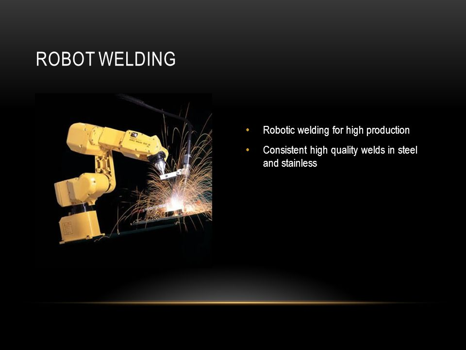 Robotic welding for high production Consistent high quality welds in steel and stainless ROBOT WELDING