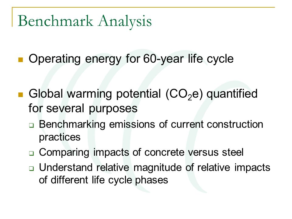 Benchmark Analysis Operating energy for 60-year life cycle Global warming potential (CO 2 e) quantified for several purposes Benchmarking emissions of current construction practices Comparing impacts of concrete versus steel Understand relative magnitude of relative impacts of different life cycle phases