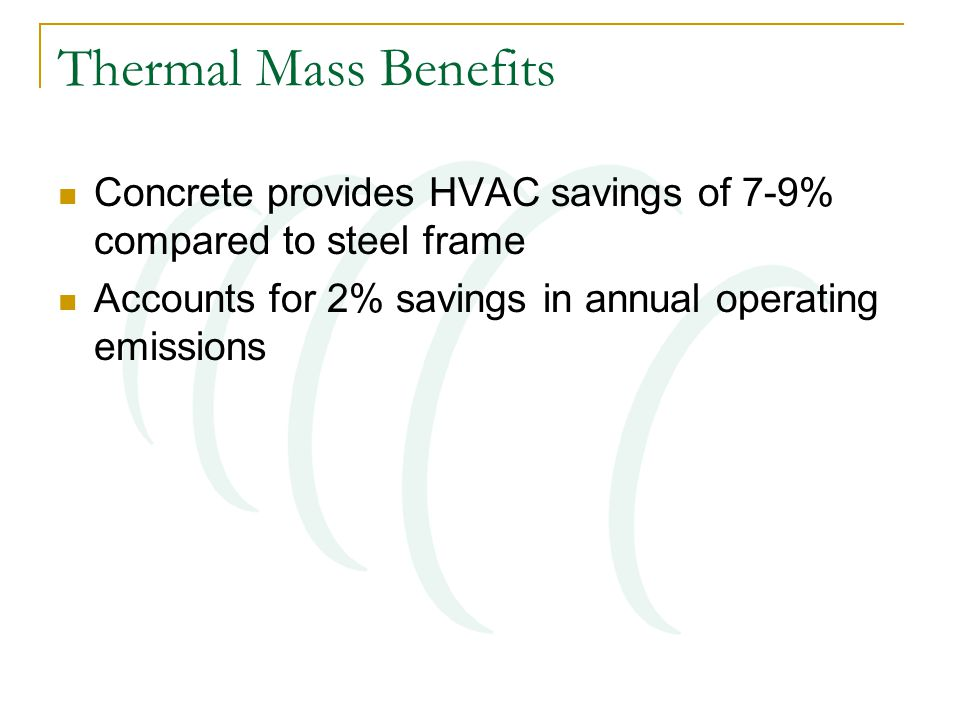 Thermal Mass Benefits Concrete provides HVAC savings of 7-9% compared to steel frame Accounts for 2% savings in annual operating emissions