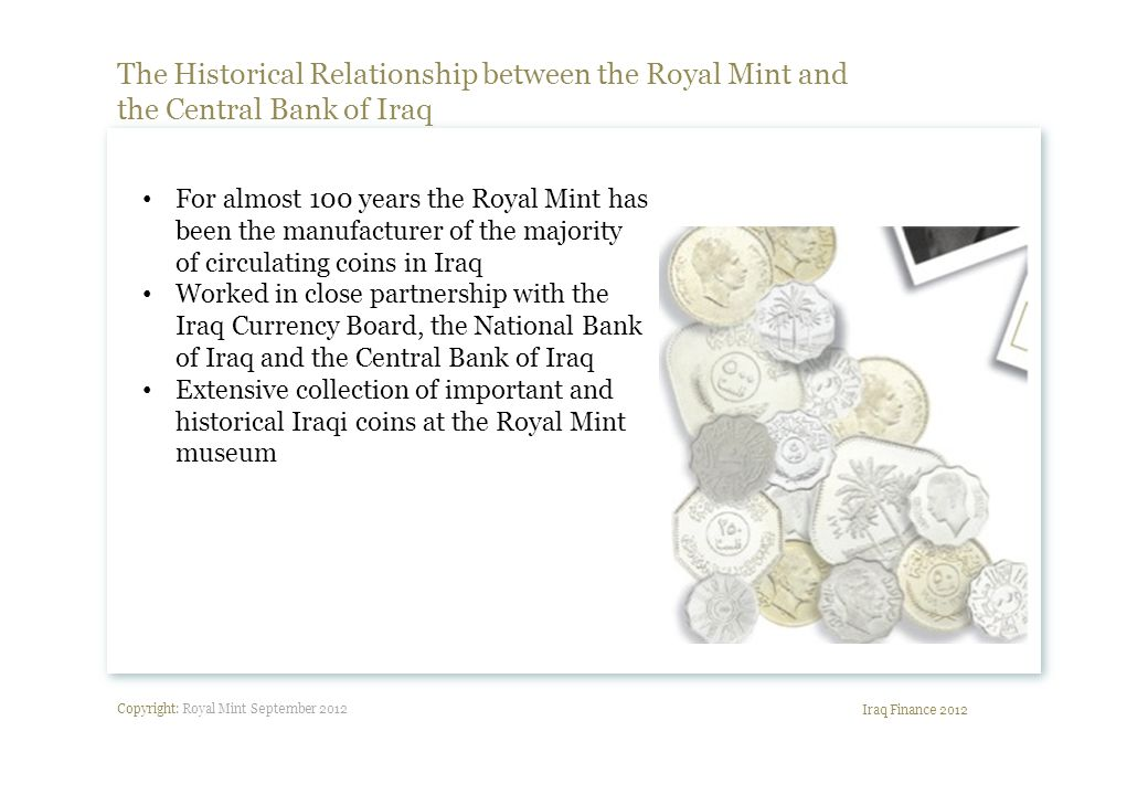 Copyright: Royal Mint September 2012 The Historical Relationship between the Royal Mint and the Central Bank of Iraq Iraq Finance 2012 For almost 100 years the Royal Mint has been the manufacturer of the majority of circulating coins in Iraq Worked in close partnership with the Iraq Currency Board, the National Bank of Iraq and the Central Bank of Iraq Extensive collection of important and historical Iraqi coins at the Royal Mint museum