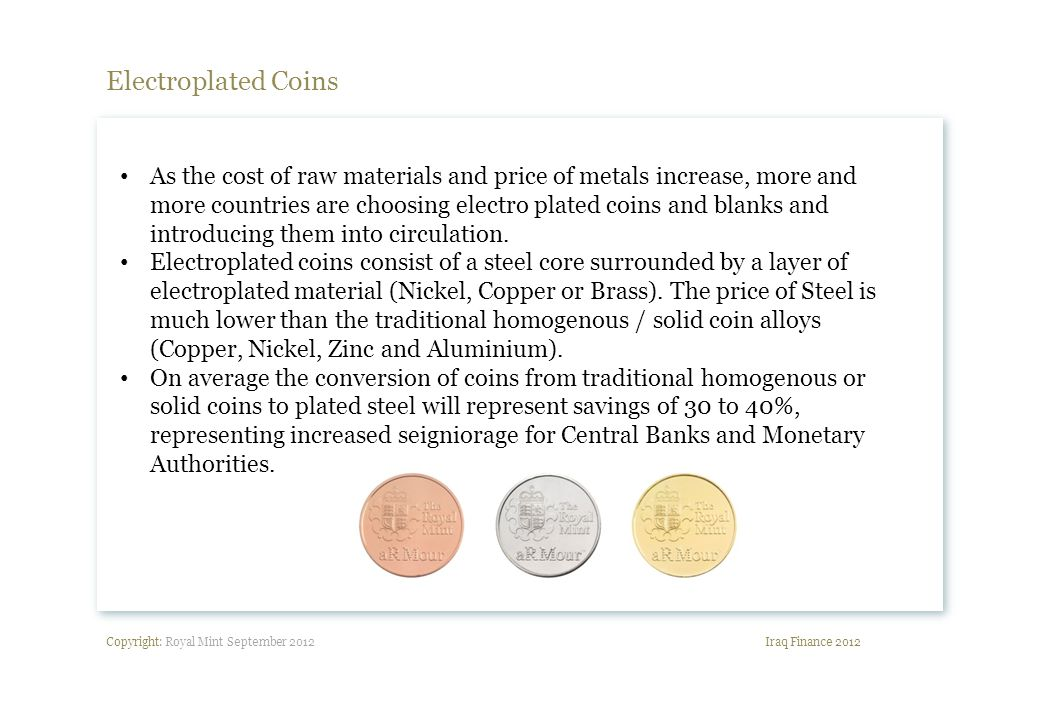 Copyright: Royal Mint September 2012 Electroplated Coins Iraq Finance 2012 As the cost of raw materials and price of metals increase, more and more countries are choosing electro plated coins and blanks and introducing them into circulation.