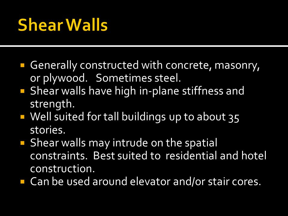 Generally constructed with concrete, masonry, or plywood. Sometimes steel. Shear walls have high in-plane stiffness and strength. Well suited for tall