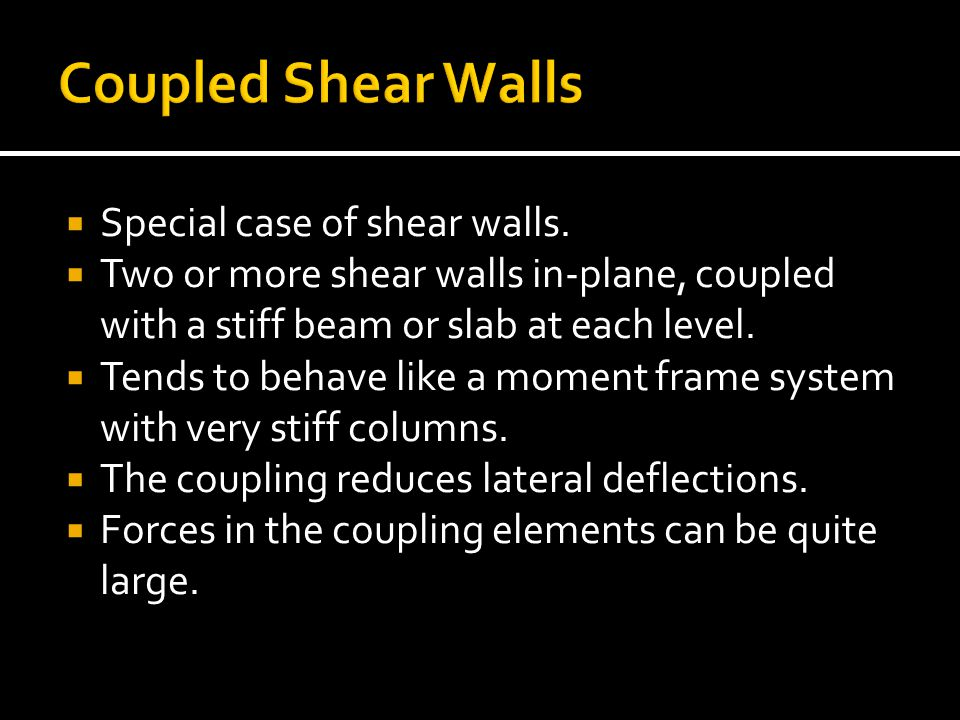 Special case of shear walls. Two or more shear walls in-plane, coupled with a stiff beam or slab at each level. Tends to behave like a moment frame sy