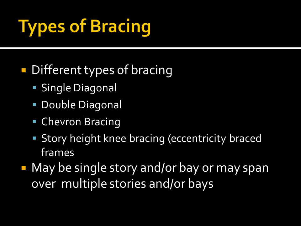Different types of bracing Single Diagonal Double Diagonal Chevron Bracing Story height knee bracing (eccentricity braced frames May be single story a