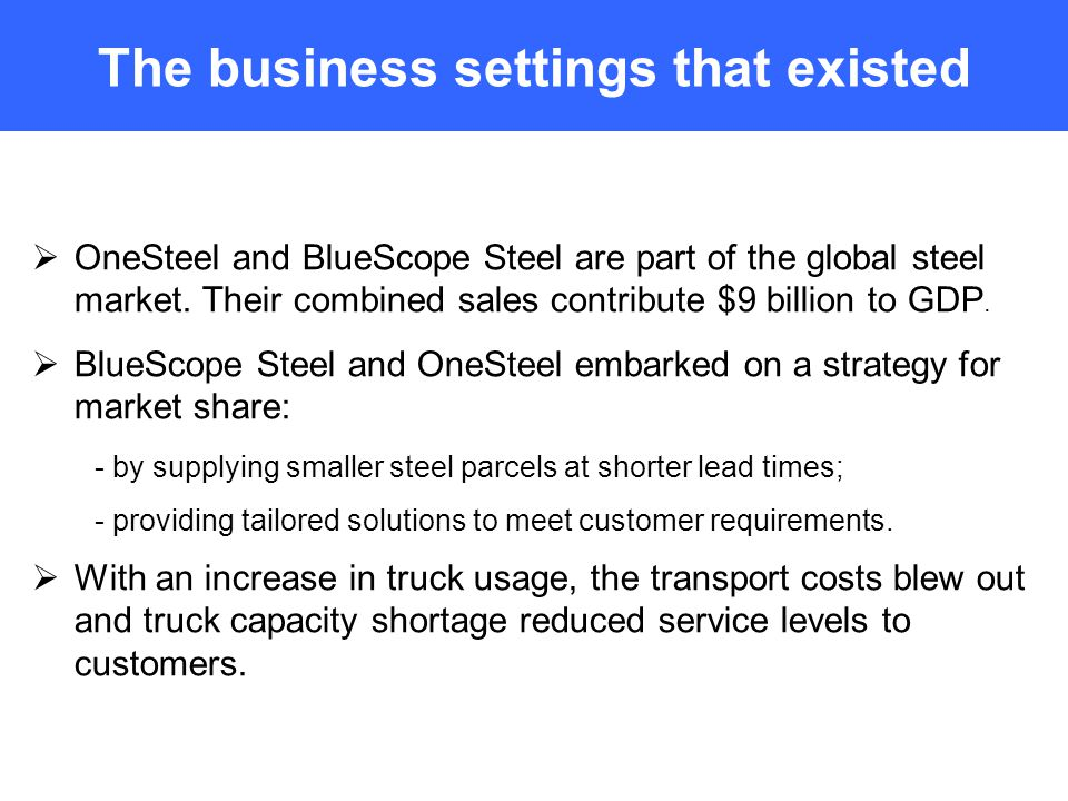 The business settings that existed OneSteel and BlueScope Steel are part of the global steel market.