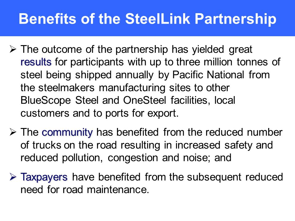 Benefits of the SteelLink Partnership results The outcome of the partnership has yielded great results for participants with up to three million tonnes of steel being shipped annually by Pacific National from the steelmakers manufacturing sites to other BlueScope Steel and OneSteel facilities, local customers and to ports for export.