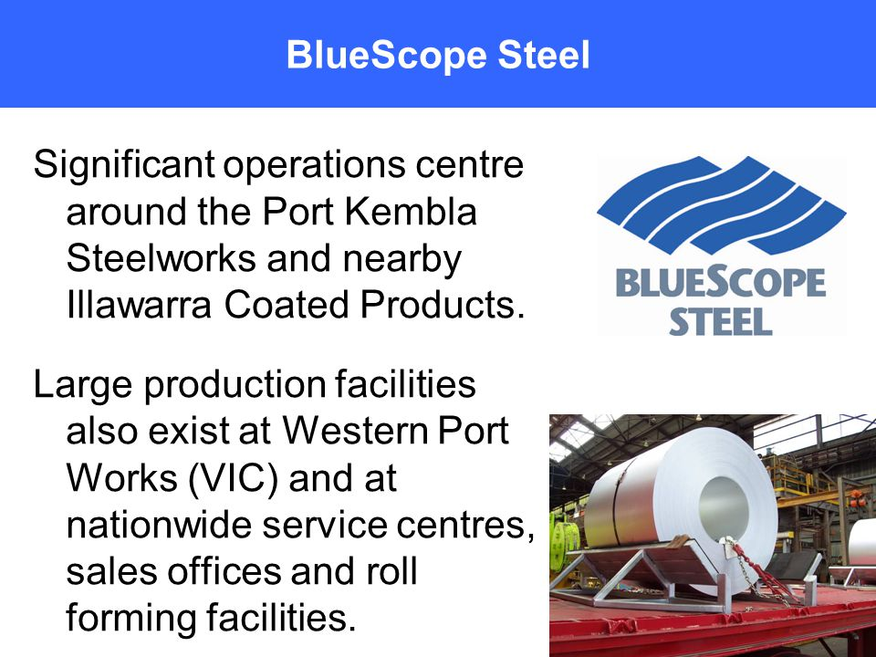 Significant operations centre around the Port Kembla Steelworks and nearby Illawarra Coated Products.