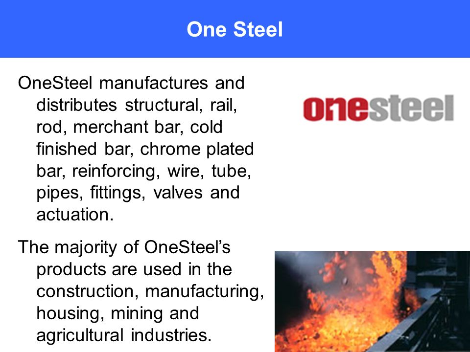 One Steel OneSteel manufactures and distributes structural, rail, rod, merchant bar, cold finished bar, chrome plated bar, reinforcing, wire, tube, pipes, fittings, valves and actuation.