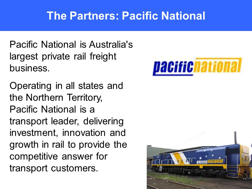 The Partners: Pacific National Pacific National is Australia s largest private rail freight business.