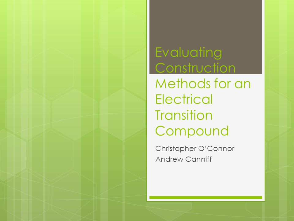 Evaluating Construction Methods for an Electrical Transition Compound Christopher OConnor Andrew Canniff