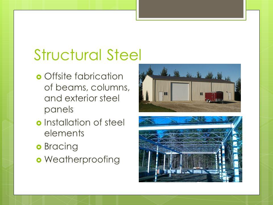 Structural Steel Offsite fabrication of beams, columns, and exterior steel panels Installation of steel elements Bracing Weatherproofing