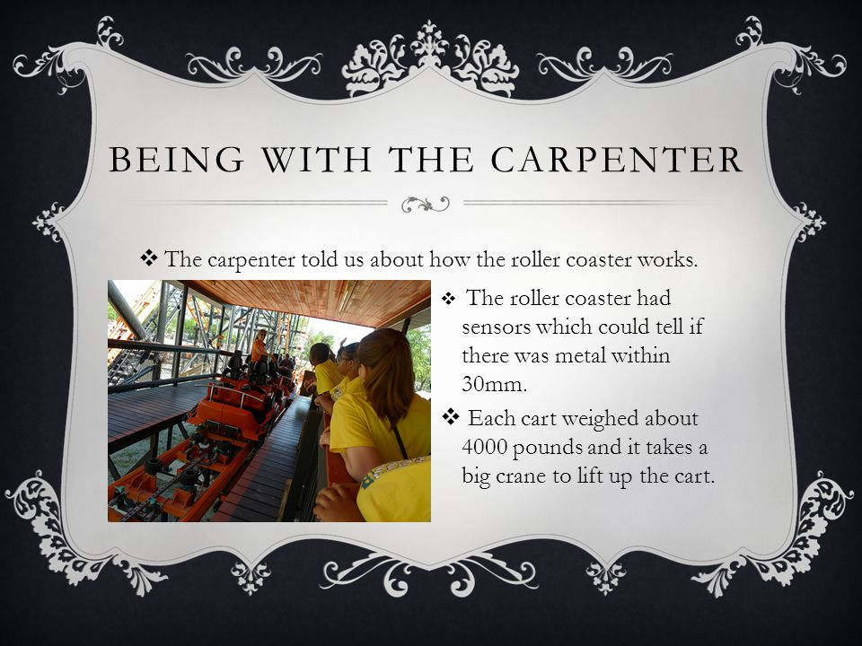BEING WITH THE CARPENTER The carpenter told us about how the roller coaster works.