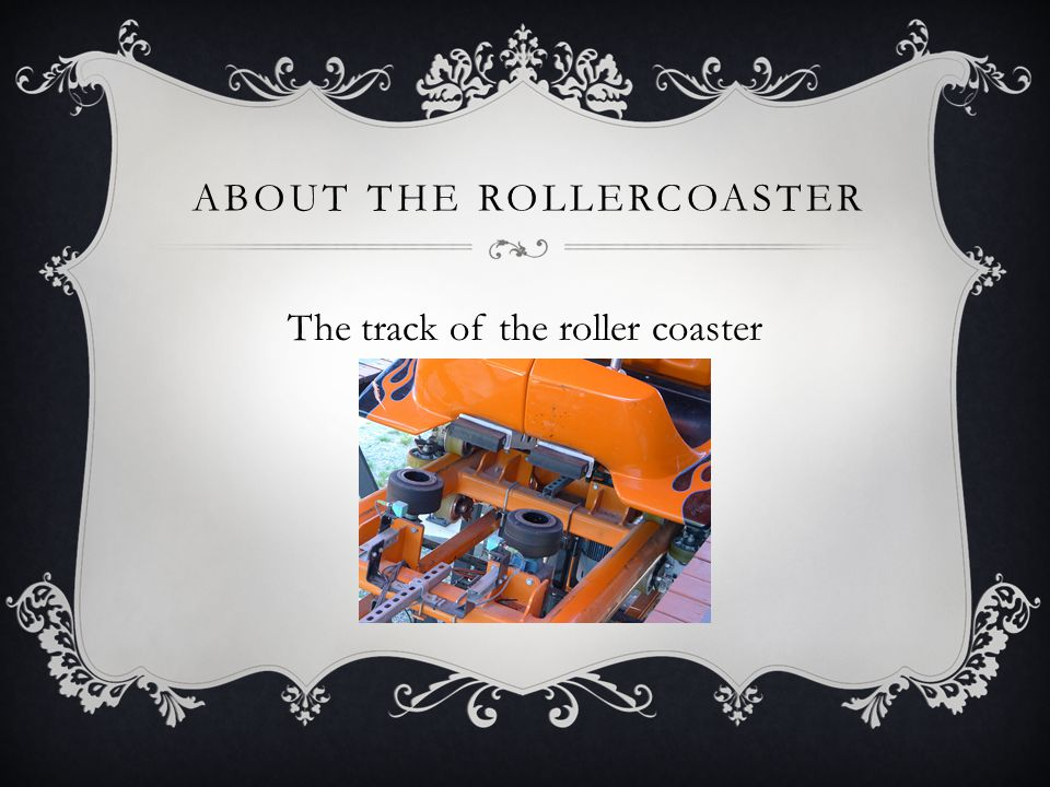 ABOUT THE ROLLERCOASTER The track of the roller coaster