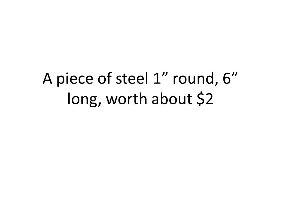 A piece of steel 1 round, 6 long, worth about $2