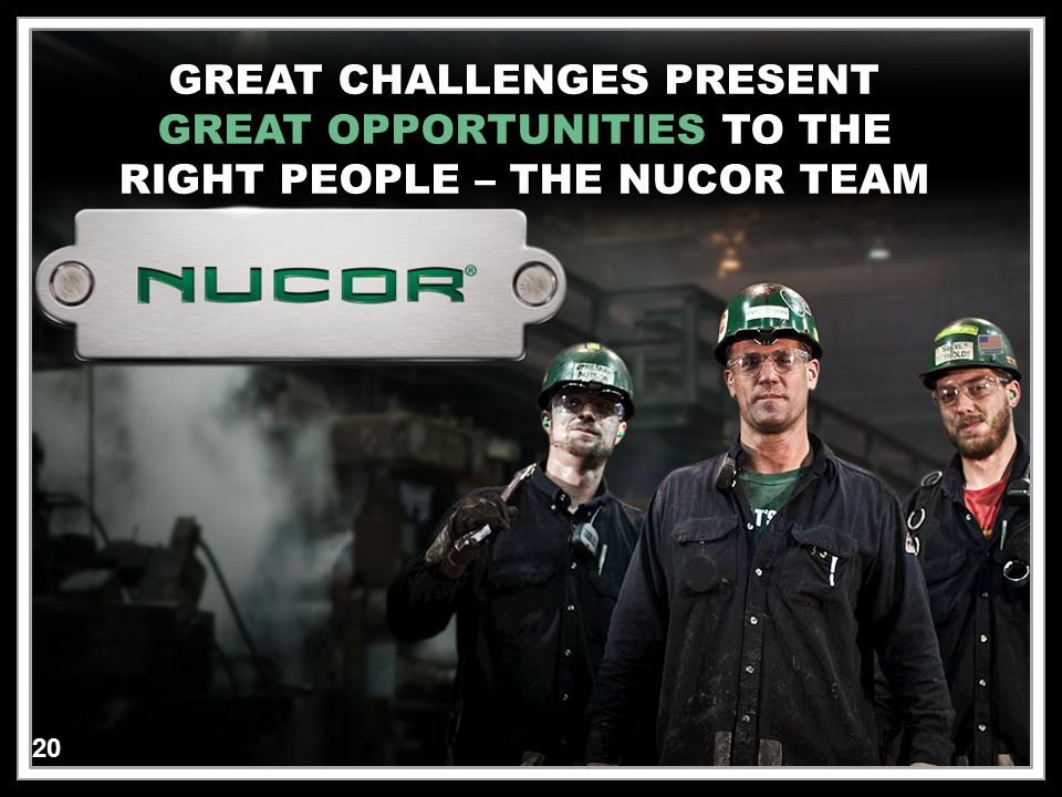 20 Click to edit Master text styles –Second level Third level –Fourth level »Fifth level 20 GREAT CHALLENGES PRESENTGREAT CHALLENGES PRESENT GREAT OPPORTUNITIES TO THEGREAT OPPORTUNITIES TO THE RIGHT PEOPLE – THE NUCOR TEAMRIGHT PEOPLE – THE NUCOR TEAM 20