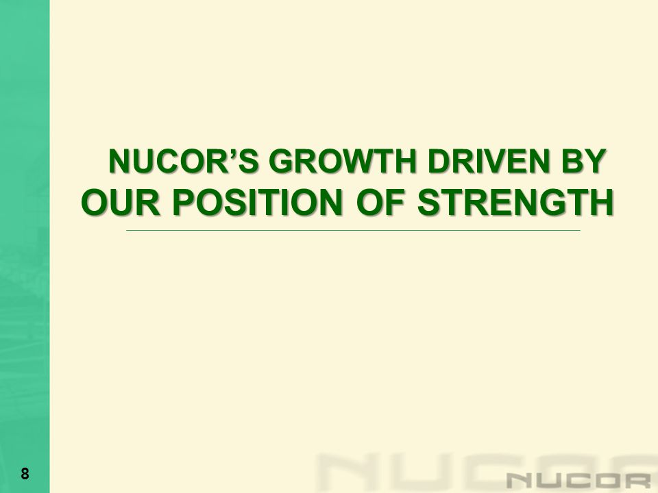NUCORS GROWTH DRIVEN BY OUR POSITION OF STRENGTH OUR POSITION OF STRENGTH 8