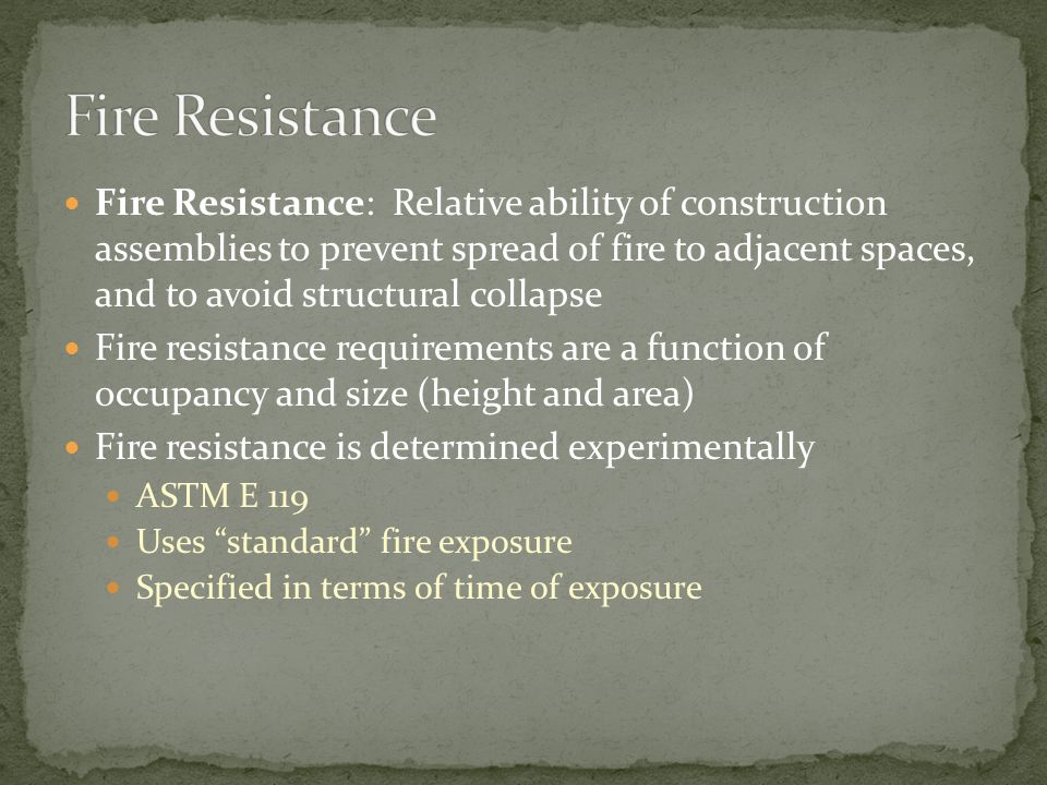 Fire Resistance: Relative ability of construction assemblies to prevent spread of fire to adjacent spaces, and to avoid structural collapse Fire resis