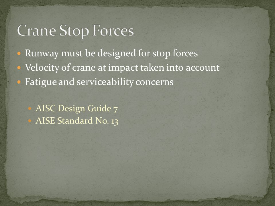 Runway must be designed for stop forces Velocity of crane at impact taken into account Fatigue and serviceability concerns AISC Design Guide 7 AISE St