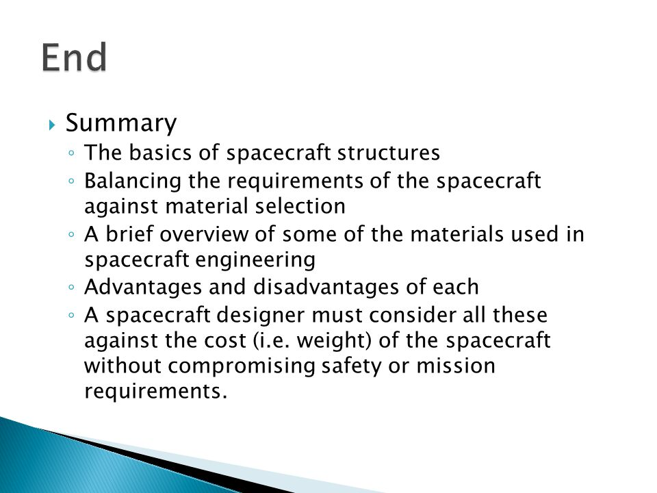 Summary The basics of spacecraft structures Balancing the requirements of the spacecraft against material selection A brief overview of some of the materials used in spacecraft engineering Advantages and disadvantages of each A spacecraft designer must consider all these against the cost (i.e.