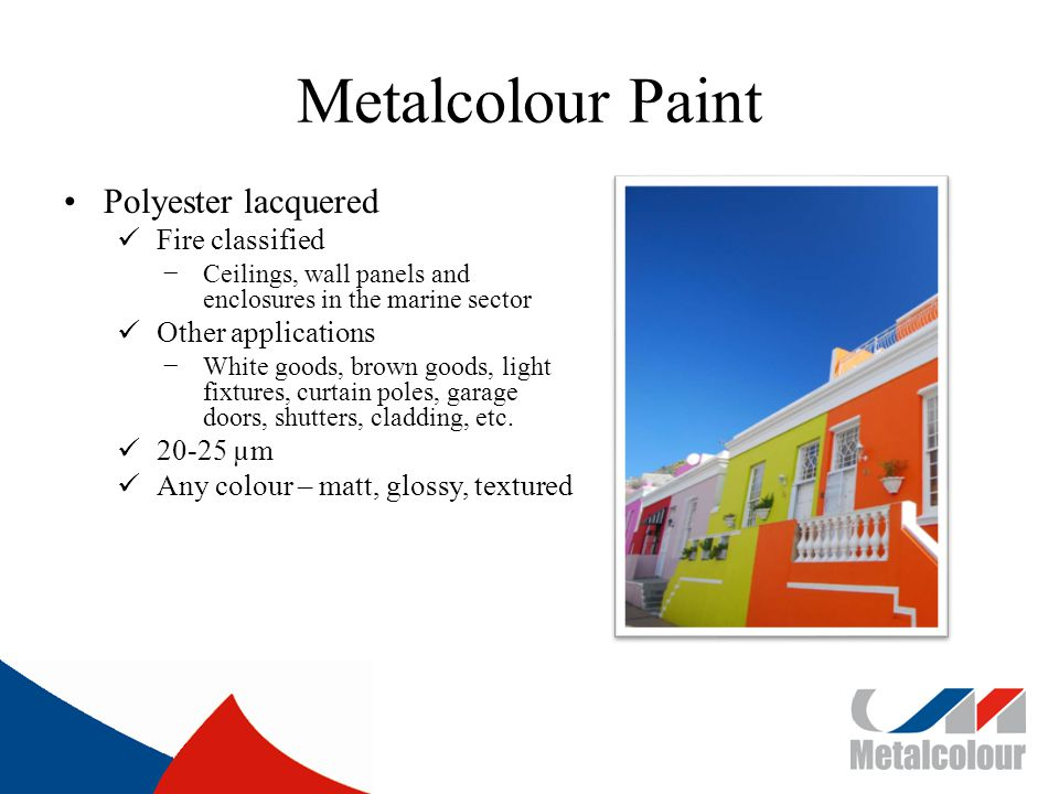 Metalcolour Paint Polyester lacquered Fire classified Ceilings, wall panels and enclosures in the marine sector Other applications White goods, brown goods, light fixtures, curtain poles, garage doors, shutters, cladding, etc.
