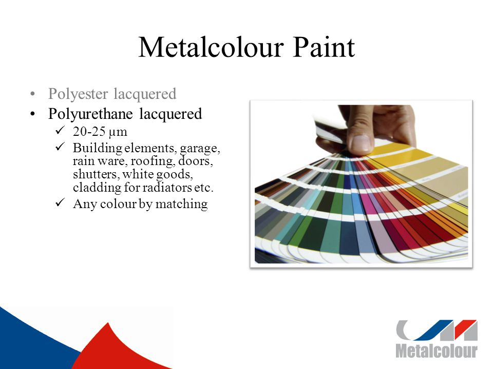 Metalcolour Paint Polyester lacquered Polyurethane lacquered 20-25 µm Building elements, garage, rain ware, roofing, doors, shutters, white goods, cladding for radiators etc.