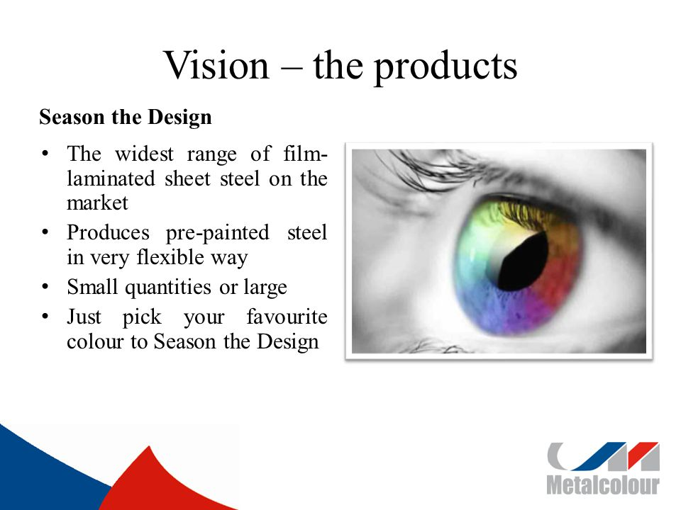 Vision – the products Season the Design The widest range of film- laminated sheet steel on the market Produces pre-painted steel in very flexible way Small quantities or large Just pick your favourite colour to Season the Design