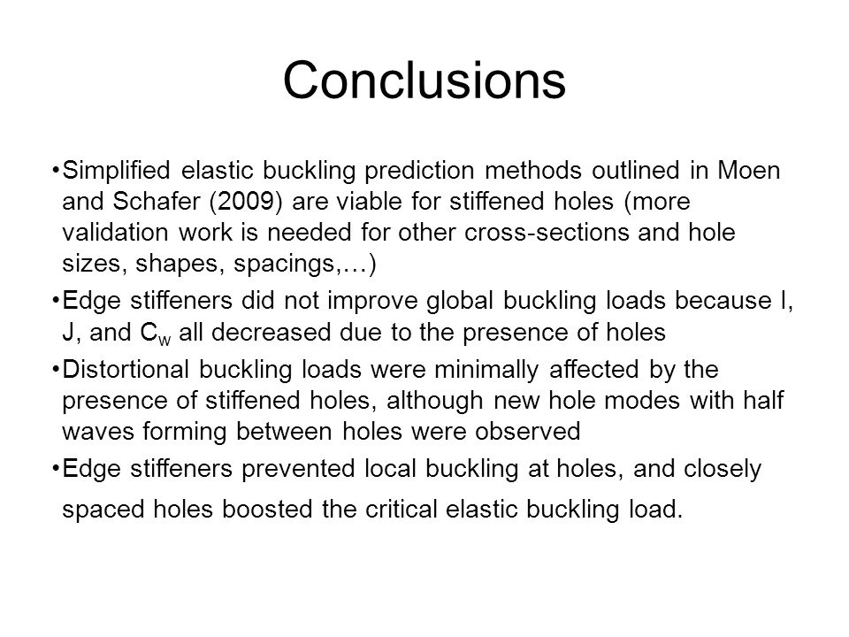 For evenly spaced holes: Holes at the midlength of a column reduce P cre the most Conclusions Simplified elastic buckling prediction methods outlined in Moen and Schafer (2009) are viable for stiffened holes (more validation work is needed for other cross-sections and hole sizes, shapes, spacings,…) Edge stiffeners did not improve global buckling loads because I, J, and C w all decreased due to the presence of holes Distortional buckling loads were minimally affected by the presence of stiffened holes, although new hole modes with half waves forming between holes were observed Edge stiffeners prevented local buckling at holes, and closely spaced holes boosted the critical elastic buckling load.