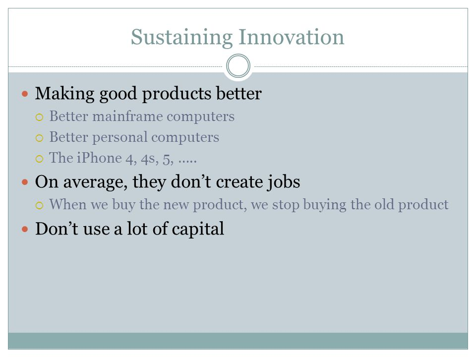 Sustaining Innovation Making good products better Better mainframe computers Better personal computers The iPhone 4, 4s, 5, ….. On average, they dont