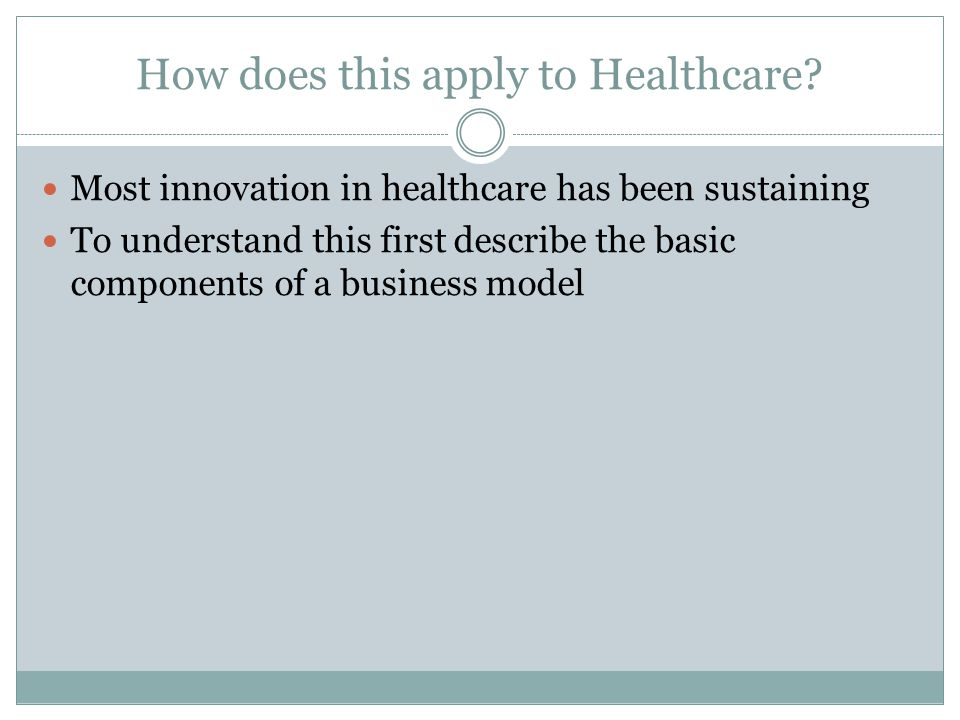 How does this apply to Healthcare? Most innovation in healthcare has been sustaining To understand this first describe the basic components of a busin