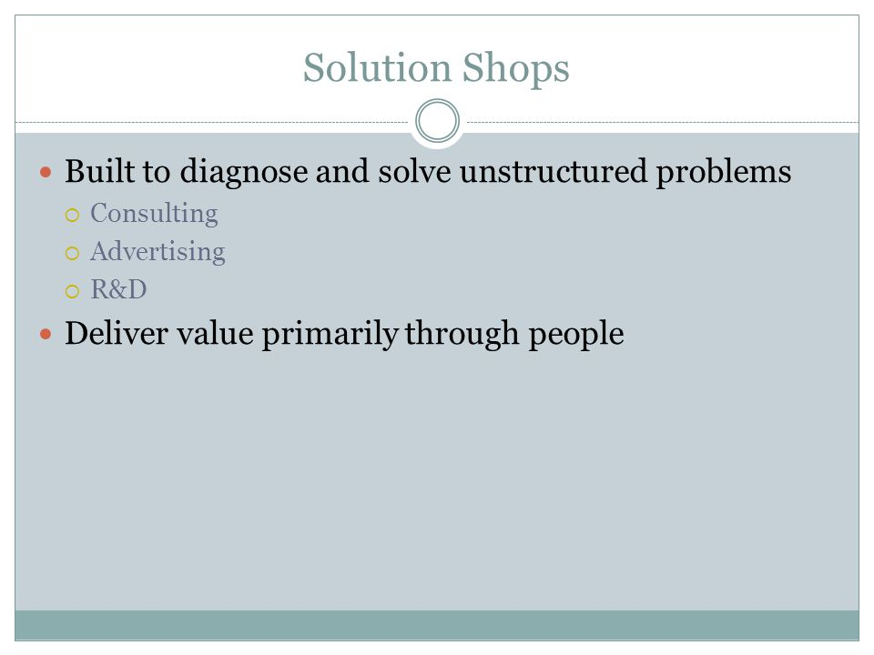 Solution Shops Built to diagnose and solve unstructured problems Consulting Advertising R&D Deliver value primarily through people
