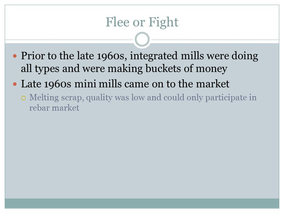 Flee or Fight Prior to the late 1960s, integrated mills were doing all types and were making buckets of money Late 1960s mini mills came on to the mar