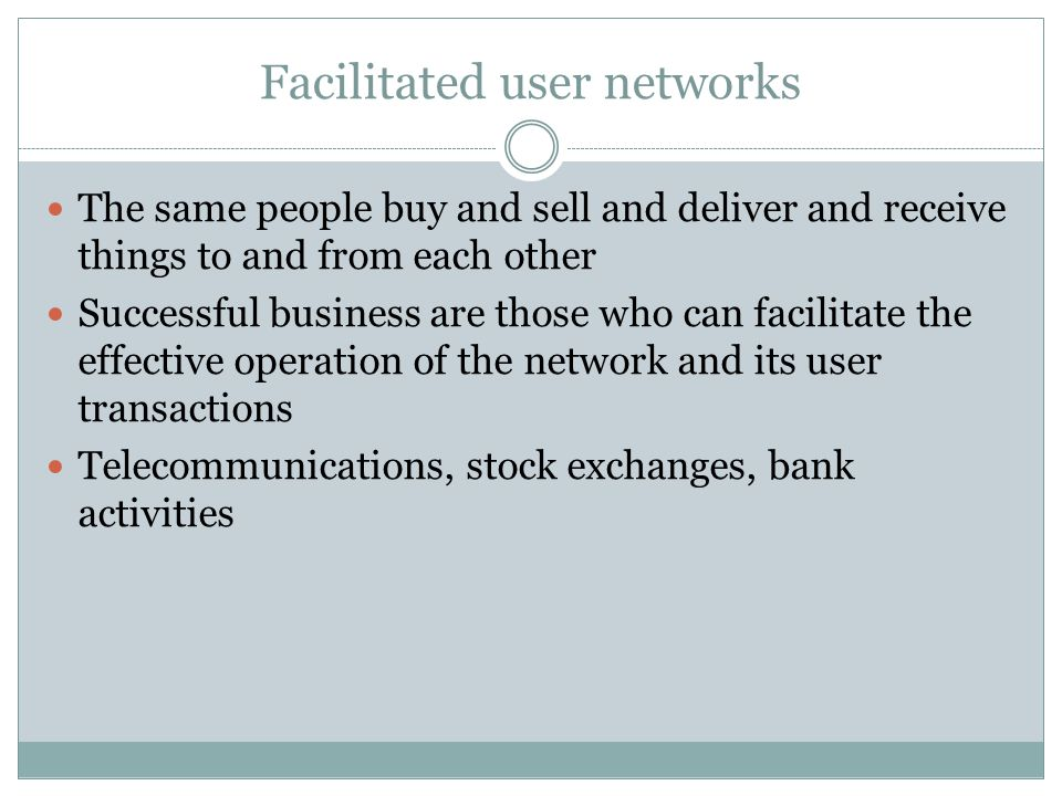 Facilitated user networks The same people buy and sell and deliver and receive things to and from each other Successful business are those who can fac