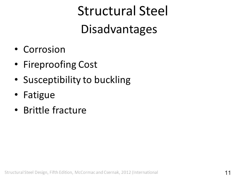 Disadvantages Corrosion Fireproofing Cost Susceptibility to buckling Fatigue Brittle fracture Structural Steel Design, Fifth Edition, McCormac and Cse