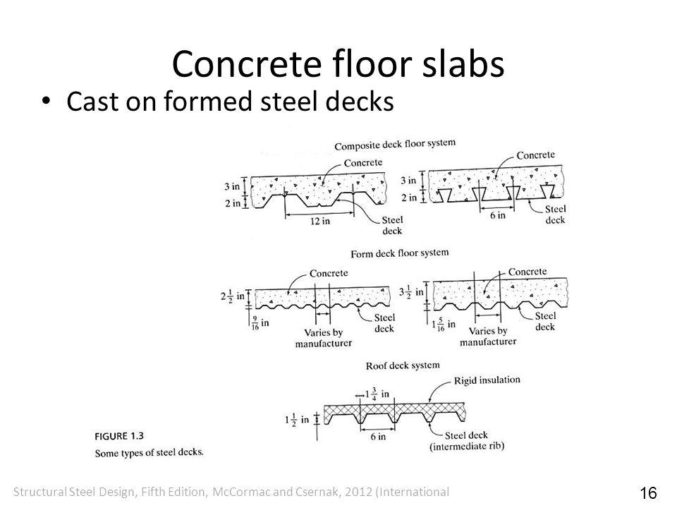 Concrete floor slabs Cast on formed steel decks Structural Steel Design, Fifth Edition, McCormac and Csernak, 2012 (International 16