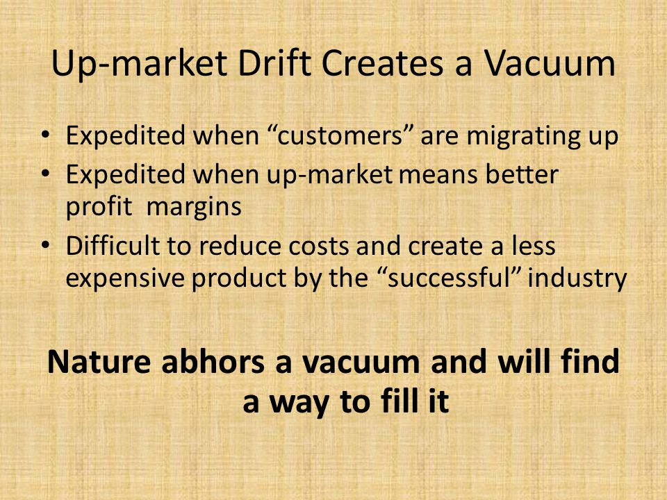 Up-market Drift Creates a Vacuum Expedited when customers are migrating up Expedited when up-market means better profit margins Difficult to reduce costs and create a less expensive product by the successful industry Nature abhors a vacuum and will find a way to fill it
