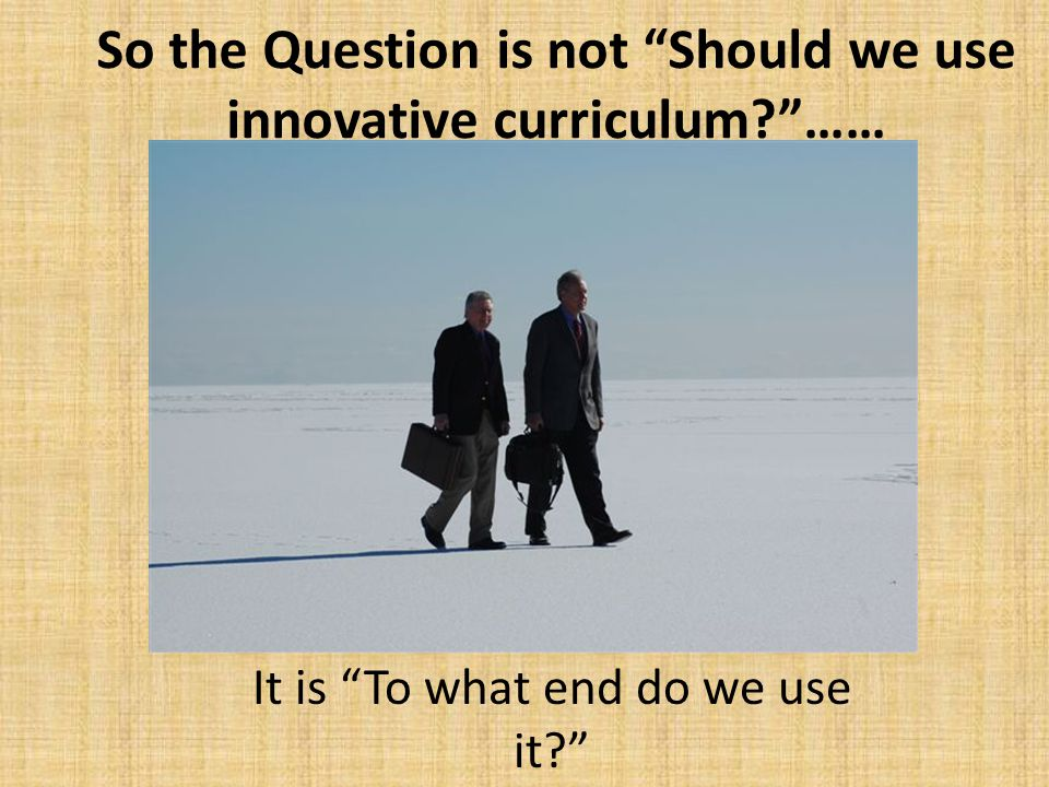 So the Question is not Should we use innovative curriculum?…… It is To what end do we use it?