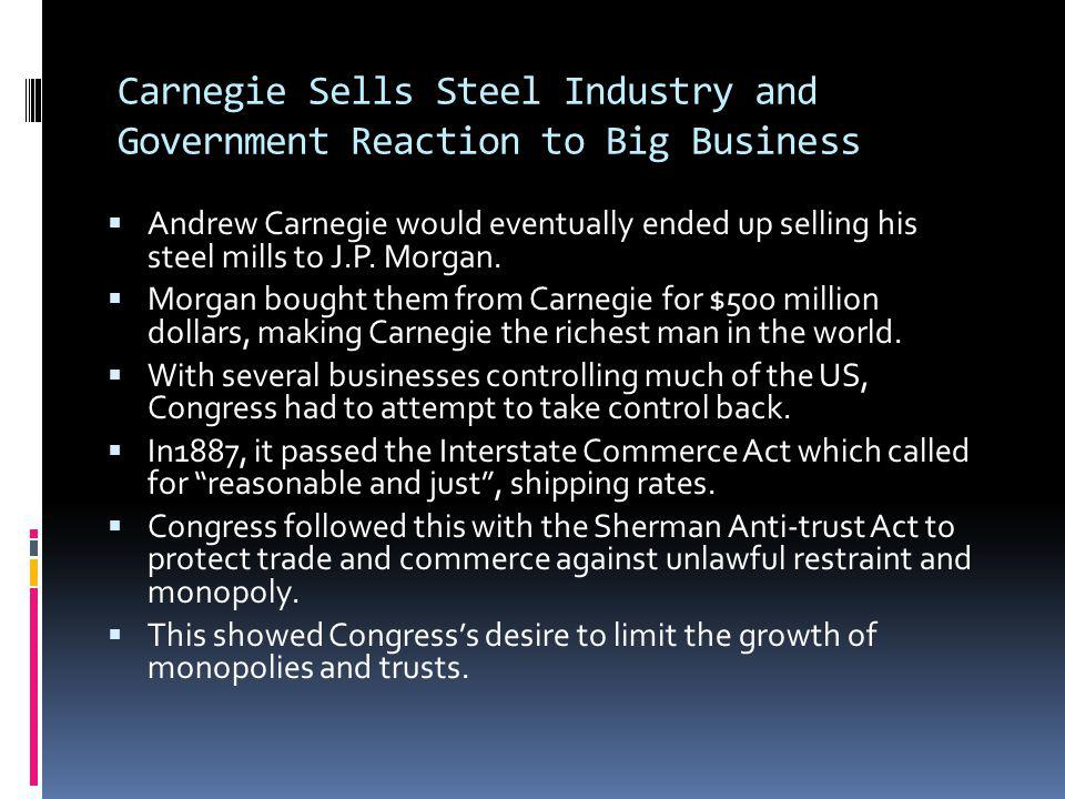 Carnegie Sells Steel Industry and Government Reaction to Big Business Andrew Carnegie would eventually ended up selling his steel mills to J.P. Morgan