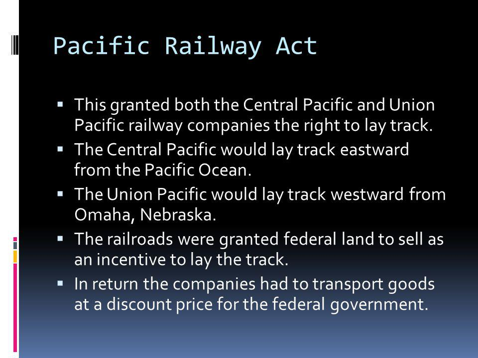 Pacific Railway Act This granted both the Central Pacific and Union Pacific railway companies the right to lay track. The Central Pacific would lay tr
