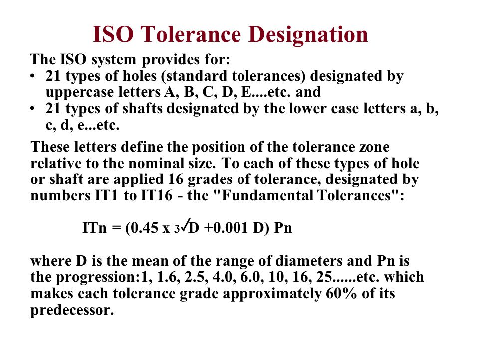 ISO Tolerance Designation The ISO system provides for: 21 types of holes (standard tolerances) designated by uppercase letters A, B, C, D, E....etc. a