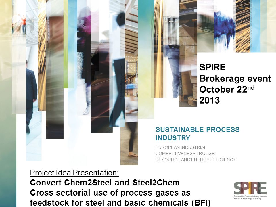 SUSTAINABLE PROCESS INDUSTRY EUROPEAN INDUSTRIAL COMPETTIVENESS TROUGH RESOURCE AND ENERGY EFFICIENCY SPIRE Brokerage event October 22 nd 2013 Project Idea Presentation: Convert Chem2Steel and Steel2Chem Cross sectorial use of process gases as feedstock for steel and basic chemicals (BFI)