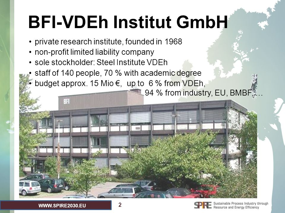 WWW.SPIRE2030.EU 2 BFI-VDEh Institut GmbH private research institute, founded in 1968 non-profit limited liability company sole stockholder: Steel Institute VDEh staff of 140 people, 70 % with academic degree budget approx.