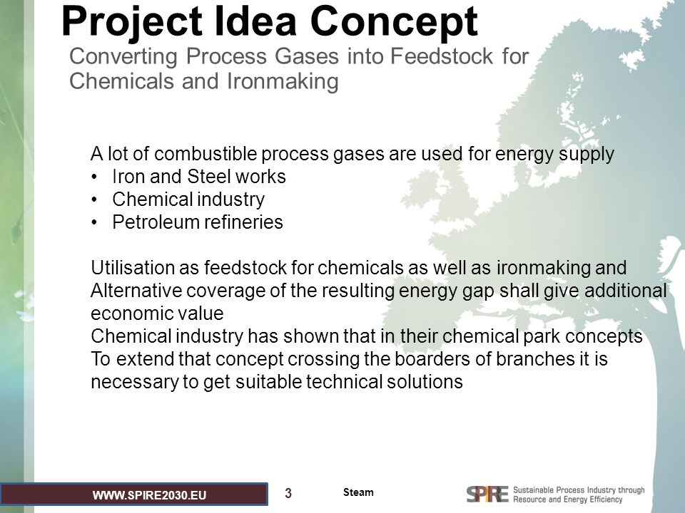 WWW.SPIRE2030.EU Project Idea Concept Converting Process Gases into Feedstock for Chemicals and Ironmaking 3 PLEASE USE 2 SLIDES TO SUMMARIZE THE MAIN CONCEPT OF YOUR PROJECT IDEA AND LINK IT TO THE RELEVANT KEY COMPONENT / KEY ACTION AS REFLECTED IN THE SPIRE ROADMAP AVAILABLE AT HTTP://WWW.SPIRE2030.EU/.