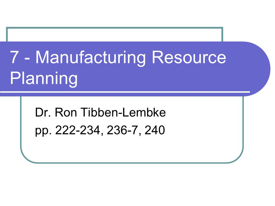 7 - Manufacturing Resource Planning Dr. Ron Tibben-Lembke pp. 222-234, 236-7, 240
